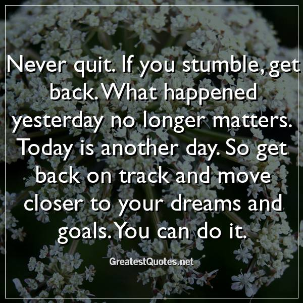 Another Day Longer Another Day Closer >> Never Quit If You Stumble Get Back What Happened Yesterday No