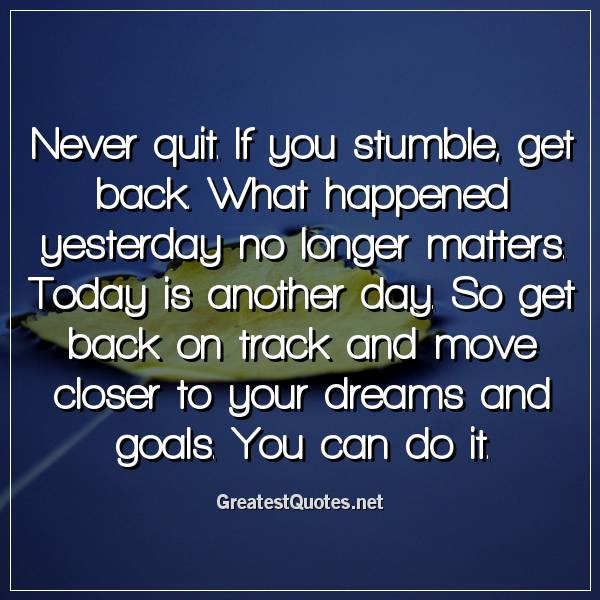 Never quit. If you stumble, get back. What happened yesterday no longer matters. Today is another day. So get back on track and move closer to your dreams and goals. You can do it