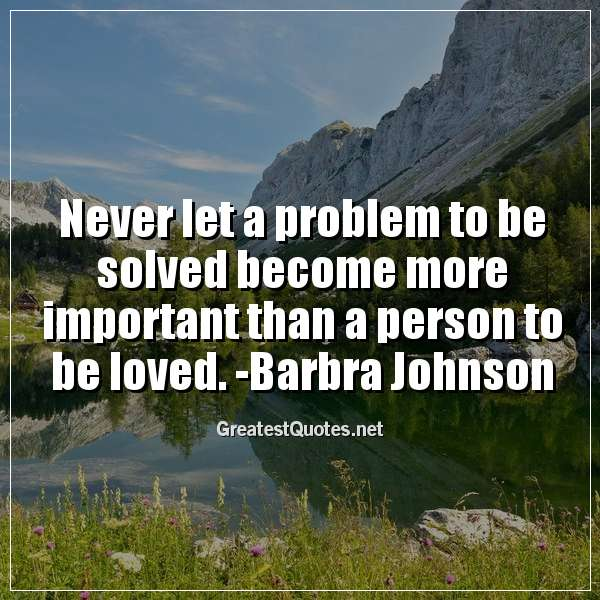 Quote: Never let a problem to be solved become more important than a person to be loved. -Barbra Johnson