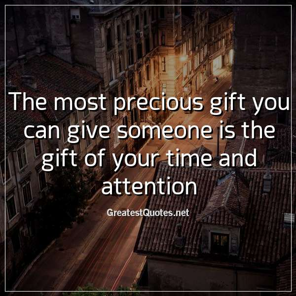The most precious gift you can give someone is the gift of your time and attention