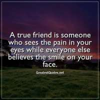 A true friend is someone who sees the pain in your eyes while everyone else believes the smile on your face