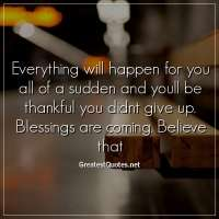 Everything wiIl happen for you all of a sudden and youll be thankful you didnt give up. BIessings are coming. BeIieve that.