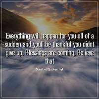 Everything wiIl happen for you all of a sudden and youll be thankful you didnt give up. BIessings are coming. BeIieve that