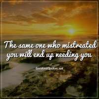 The same one who mistreated you will end up needing you.