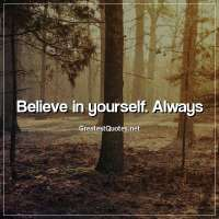 Believe in yourself. Always