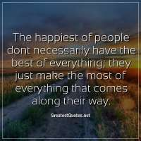 The happiest of people dont necessarily have the best of everything, they just make the most of everything that comes along their way