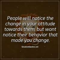 People will notice the change in your attitude towards them, but wont notice their behavior that made you change
