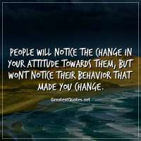 People will notice the change in your attitude towards them, but wont notice their behavior that made you change.