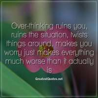 Over-thinking ruins you, ruins the situation, twists things around, makes you worry just makes everything much worse than it actually is.