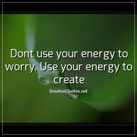 Dont use your energy to worry. Use your energy to create
