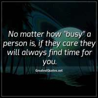No matter how busy a person is, if they care they will always find time for you.