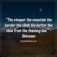 The steeper the mountain the harder the climb the better the view from the finishing line. - Unknown