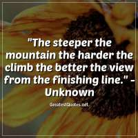 The steeper the mountain the harder the climb the better the view from the finishing line. -Unknown