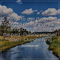 5 things to quit this week: - Trying to please everyone - Fearing change - Living in the past - Putting yourself down - Overthinking