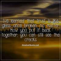 ive learned that trust is like glass. once broken, no matter how you put it back together, you can still see the cracks