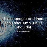 i trust people and then they show me why i shouldnt