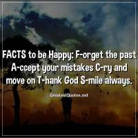FACTS to be Happy: F-orget the past A-ccept your mistakes C-ry and move on T-hank God S-mile always.