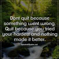 Dont quit because something went wrong. Quit because you tried your hardest and nothing made it better.