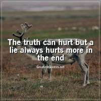 The truth can hurt but a lie always hurts more in the end.