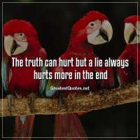 The truth can hurt but a lie always hurts more in the end