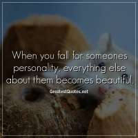 When you fall for someones personality, everything else about them becomes beautiful