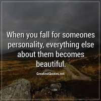 When you fall for someones personality, everything else about them becomes beautiful.