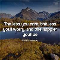 The less you care, the less youll worry, and the happier youll be.