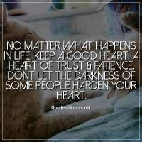 No matter what happens in life, keep a good heart. A heart of trust & patience. Dont let the darkness of some people harden your heart.