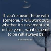 If you're meant to be with someone, it will work out. whether it's next month or in five years, what's meant to be will always be.