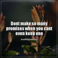 Dont make so many promises when you cant even keep one.