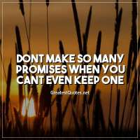 Dont make so many promises when you cant even keep one