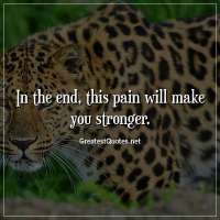In the end, this pain will make you stronger