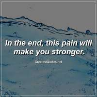 In the end, this pain will make you stronger.
