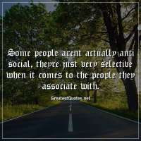 Some people arent actually anti social, theyre just very selective when it comes to the people they associate with.