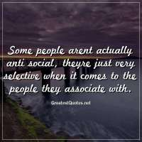 Some people arent actually anti social, theyre just very selective when it comes to the people they associate with