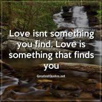 Love isnt something you find. Love is something that finds you
