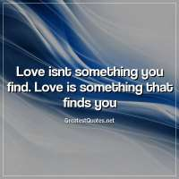 Love isnt something you find. Love is something that finds you.