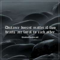 Distance doesnt matter if two hearts are loyal to each other.