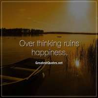 Over thinking ruins happiness.