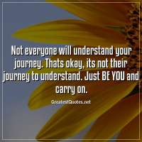 Not everyone will understand your journey. Thats okay, its not their journey to understand. Just BE YOU and carry on.