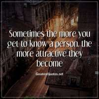 Sometimes the more you get to know a person, the more attractive they become