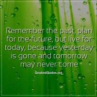 Remember the past, plan for the future, but live for today, because yesterday is gone and tomorrow may never come.