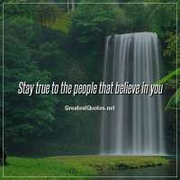 Stay true to the people that believe in you.
