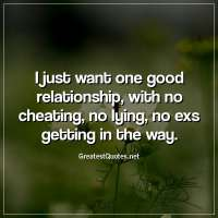 I just want one good relationship, with no cheating, no lying, no exs getting in the way.