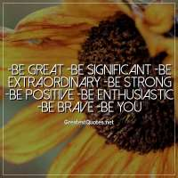 - Be great - Be significant - Be extraordinary - Be strong - Be positive - Be enthusiastic - Be brave - BE YOU