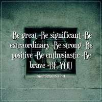 -Be great -Be significant -Be extraordinary -Be strong -Be positive -Be enthusiastic -Be brave -BE YOU