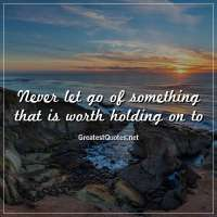 Never let go of something that is worth holding on to.