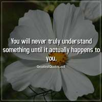 You will never truly understand something until it actually happens to you