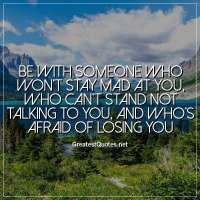 Be with someone who won't stay mad at you, who can't stand not talking to you, and who's afraid of losing you.