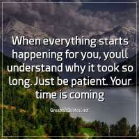 When everything starts happening for you, youll understand why it took so long. Just be patient. Your time is coming